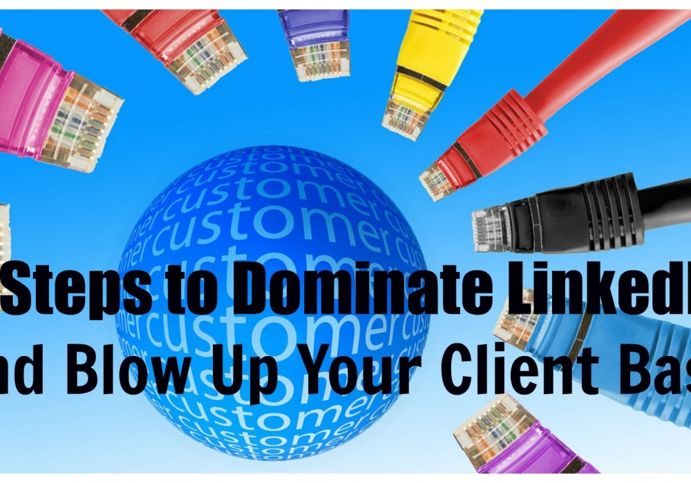 5 Steps to Dominate LinkedIn and Blow Up Your Client Base